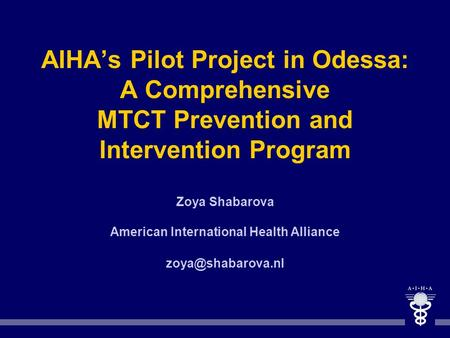 AIHAs Pilot Project in Odessa: A Comprehensive MTCT Prevention and Intervention Program Zoya Shabarova American International Health Alliance