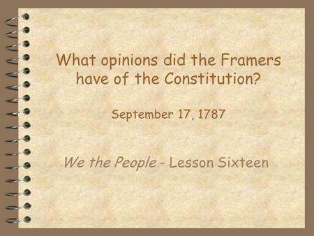 What opinions did the Framers have of the Constitution? September 17, 1787 We the People - Lesson Sixteen.