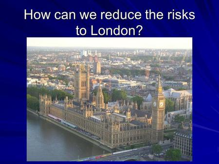 How can we reduce the risks to London?. Learning Objectives To understand what are the realistic risks to London To begin to understand what can be done.