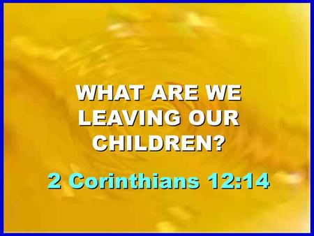 WHAT ARE WE LEAVING OUR CHILDREN? 2 Corinthians 12:14 WHAT ARE WE LEAVING OUR CHILDREN? 2 Corinthians 12:14.
