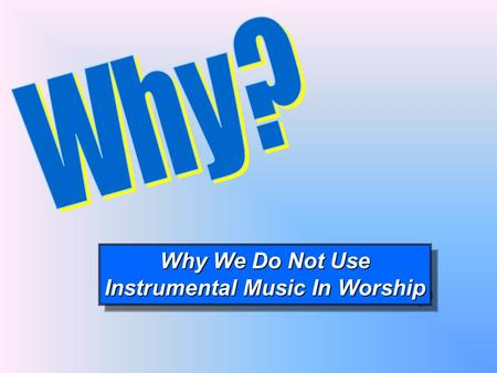 Why We Do Not Use Instrumental Music In Worship Why We Do Not Use Instrumental Music In Worship.