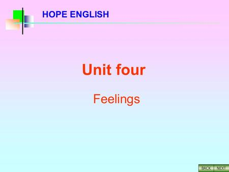 NEXT BACK HOPE ENGLISH Unit four Feelings NEXT BACK I. Listening and Practice II. Background Information III. Reading Activity Pre-reading Activity Detailed.