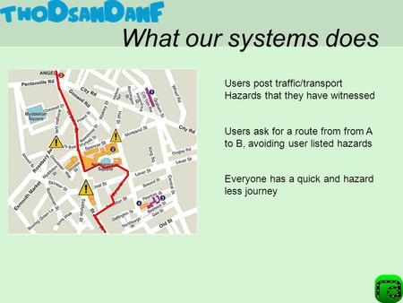 What our systems does Users ask for a route from from A to B, avoiding user listed hazards Everyone has a quick and hazard less journey Users post traffic/transport.