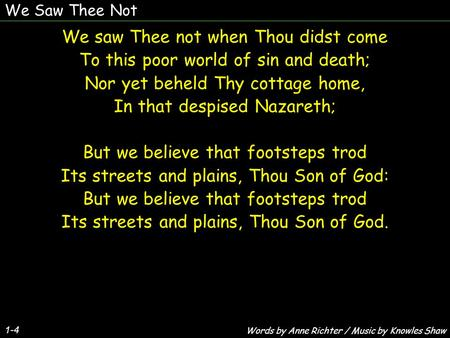 We Saw Thee Not 1-4 We saw Thee not when Thou didst come To this poor world of sin and death; Nor yet beheld Thy cottage home, In that despised Nazareth;