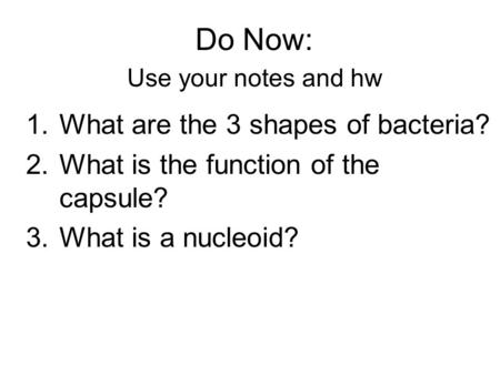 Do Now: Use your notes and hw 1.What are the 3 shapes of bacteria? 2.What is the function of the capsule? 3.What is a nucleoid?