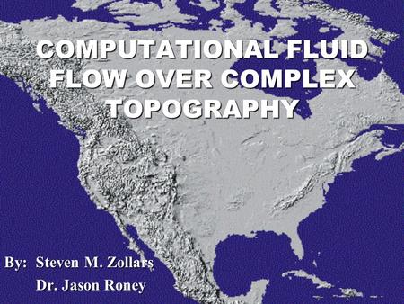 By: Steven M. Zollars Dr. Jason Roney Dr. Jason Roney COMPUTATIONAL FLUID FLOW OVER COMPLEX TOPOGRAPHY.