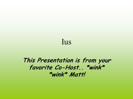Ius This Presentation is from your favorite Co-Host.. *wink* *wink* Matt!