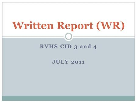 RVHS CID 3 and 4 JULY 2011 Written Report (WR). A Written Report allows you to: Systematically construct and expand your ideas Scan what other people.