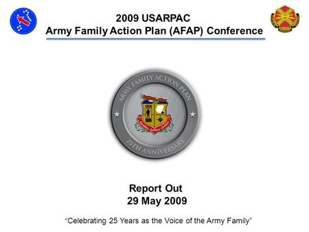 Report Out 29 May 2009 Celebrating 25 Years as the Voice of the Army Family 2009 USARPAC Army Family Action Plan (AFAP) Conference.