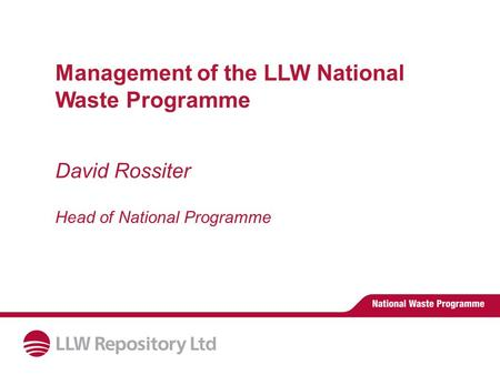 Management of the LLW National Waste Programme David Rossiter Head of National Programme.