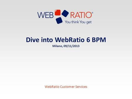 Dive into WebRatio 6 BPM Milano, 09/11/2013 WebRatio Customer Services.