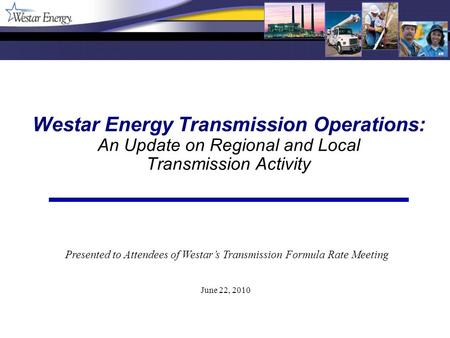 Westar Energy Transmission Operations: An Update on Regional and Local Transmission Activity June 22, 2010 Presented to Attendees of Westars Transmission.
