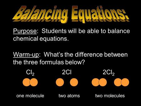 Balancing Equations: Purpose: Students will be able to balance chemical equations. Warm-up: What's the difference between the three formulas below? Cl2.