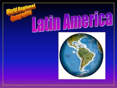 Latin America F Ten Geographic Qualities F Regions & States F Physical Geography F Cultural Geography.