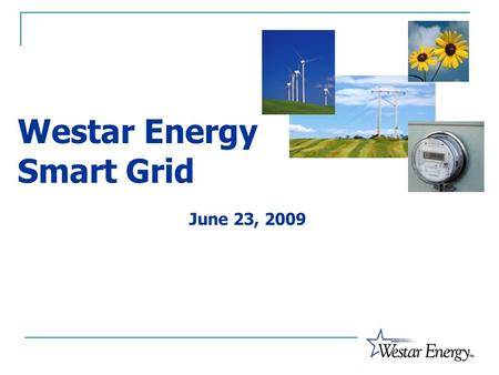 Westar Energy Smart Grid June 23, 2009. What is a Smart Grid? Supports Energy Efficiency Modernization of Grid Demand Response Supports Renewable Generation.