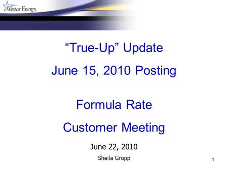1 June 22, 2010 Sheila Gropp True-Up Update June 15, 2010 Posting Formula Rate Customer Meeting.