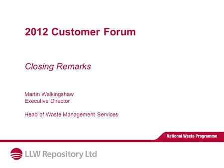 Closing Remarks 2012 Customer Forum Martin Walkingshaw Executive Director Head of Waste Management Services.