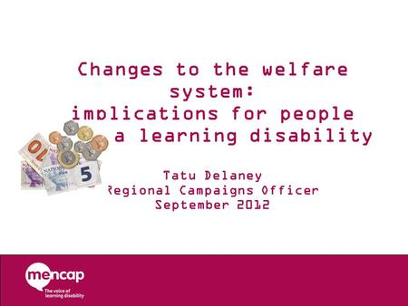 Changes to the welfare system: implications for people with a learning disability Tatu Delaney Regional Campaigns Officer September 2012.