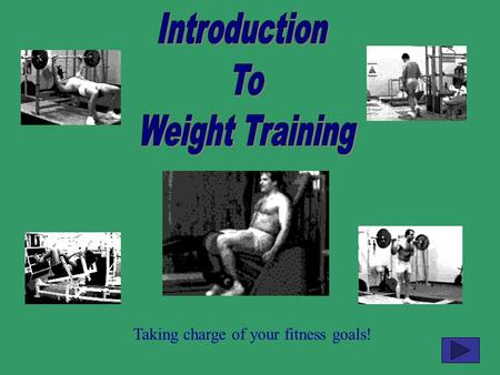 Introduction To Weight Training Taking charge of your fitness goals!