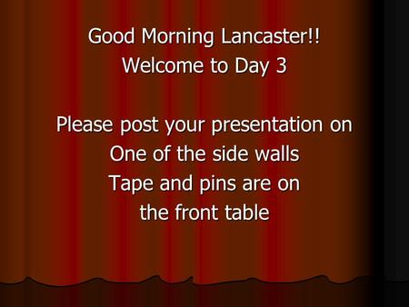 Good Morning Lancaster!! Welcome to Day 3 Please post your presentation on One of the side walls Tape and pins are on the front table.