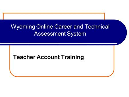Wyoming Online Career and Technical Assessment System Teacher Account Training.