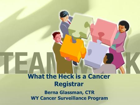 What the Heck is a Cancer Registrar Berna Glassman, CTR WY Cancer Surveillance Program.