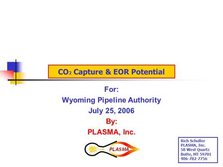 CO 2 Capture & EOR Potential For: Wyoming Pipeline Authority July 25, 2006 By: PLASMA, Inc. Rich Schuller PLASMA, Inc. 58 West Quartz Butte, MT 59701.