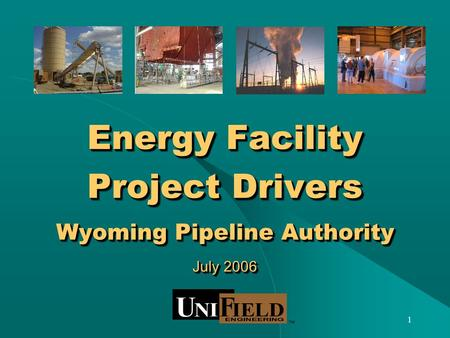 1 Energy Facility Project Drivers Wyoming Pipeline Authority July 2006.