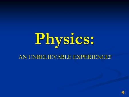 Physics: AN UNBELIEVABLE EXPERIENCE!! What is Physics? The science of matter and energy and the interaction of the two.