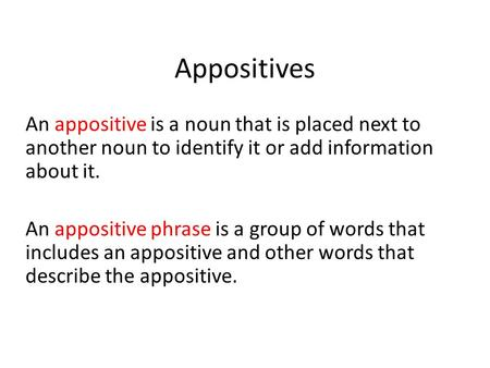 Appositives An appositive is a noun that is placed next to another noun to identify it or add information about it. An appositive phrase is a group of.