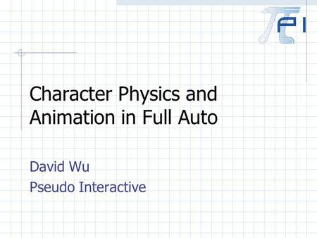 Character Physics and Animation in Full Auto David Wu Pseudo Interactive.
