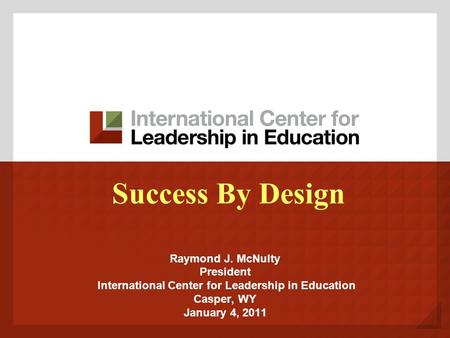 Success By Design Raymond J. McNulty President International Center for Leadership in Education Casper, WY January 4, 2011.