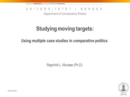 Uib.no UNIVERSITETET I BERGEN Studying moving targets: Using multiple case studies in comparative politics Ragnhild L. Muriaas (Ph.D) Department of Comparative.