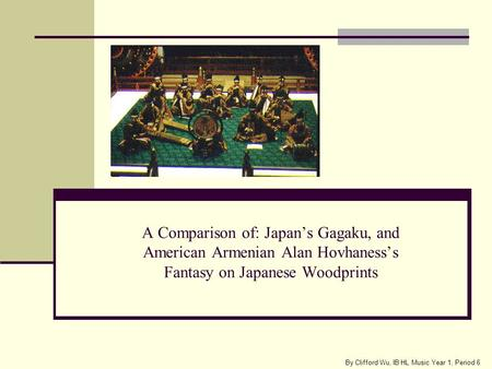 A Comparison of: Japans Gagaku, and American Armenian Alan Hovhanesss Fantasy on Japanese Woodprints By Clifford Wu, IB HL Music Year 1, Period 6.