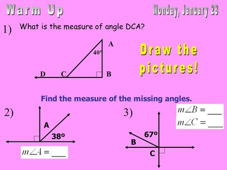 What is the measure of angle DCA? 1) 2) A DB 40° C Find the measure of the missing angles. 38º A 67º B C 3)