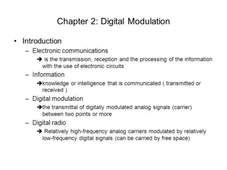 Chapter 2: Digital Modulation Introduction –Electronic communications is the transmission, reception and the processing of the information with the use.