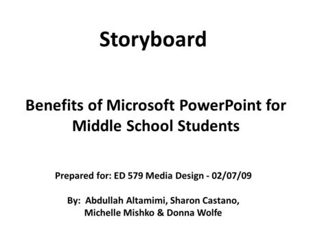 Benefits of Microsoft PowerPoint for Middle School Students Storyboard Prepared for: ED 579 Media Design - 02/07/09 By: Abdullah Altamimi, Sharon Castano,