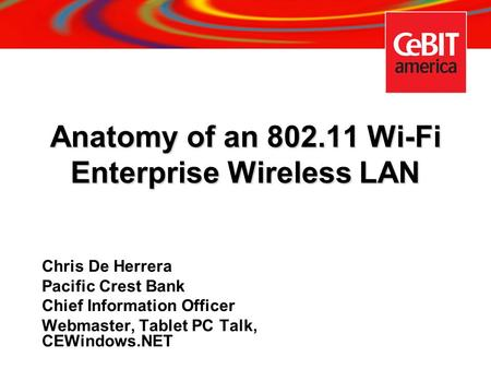 Anatomy of an 802.11 Wi-Fi Enterprise Wireless LAN Chris De Herrera Pacific Crest Bank Chief Information Officer Webmaster, Tablet PC Talk, CEWindows.NET.