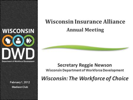 February 1, 2012 Madison Club Wisconsin Insurance Alliance Annual Meeting Secretary Reggie Newson Wisconsin Department of Workforce Development Wisconsin:
