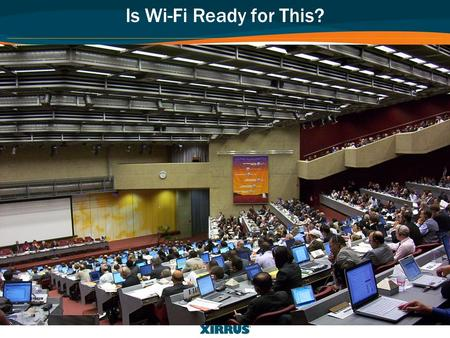 Is Wi-Fi Ready for This?. High Performance Wi-Fi for Education: Planning, Deploying, and Managing Wi-Fi in Campus Environments © 2011 Xirrus, Inc. All.