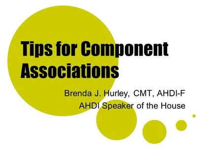 Tips for Component Associations Brenda J. Hurley, CMT, AHDI-F AHDI Speaker of the House.