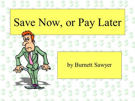 Save Now, or Pay Later by Burnett Sawyer. Your paycheck Imagine that youve finished school, gotten a job, worked hard all week, and this dollar bill represents.