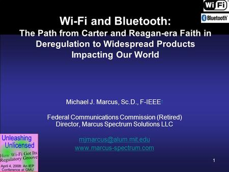 1 Wi-Fi and Bluetooth: The Path from Carter and Reagan-era Faith in Deregulation to Widespread Products Impacting Our World Michael J. Marcus, Sc.D., F-IEEE.