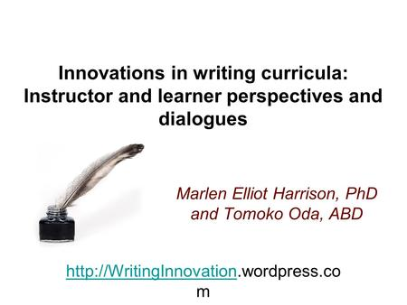 Innovations in writing curricula: Instructor and learner perspectives and dialogues Marlen Elliot Harrison, PhD and Tomoko Oda, ABD