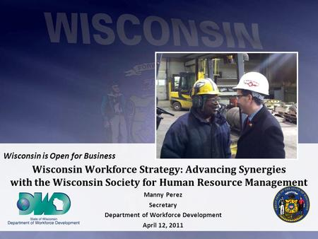 Wisconsin is Open for Business Wisconsin Workforce Strategy: Advancing Synergies with the Wisconsin Society for Human Resource Management Manny Perez Secretary.