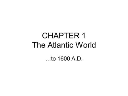 CHAPTER 1 The Atlantic World …to 1600 A.D.. Section 1 The Native American World People known as Native Americans traveled to this continent 30,000-15,000.