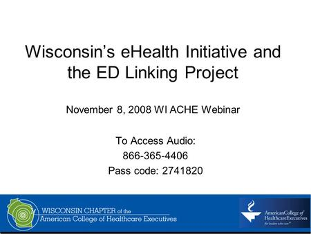 Wisconsins eHealth Initiative and the ED Linking Project November 8, 2008 WI ACHE Webinar To Access Audio: 866-365-4406 Pass code: 2741820.