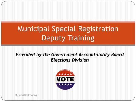 Provided by the Government Accountability Board Elections Division Municipal SRD Training Municipal Special Registration Deputy Training.