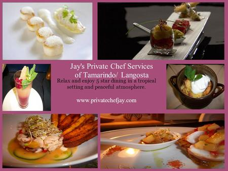 Jay's Private Chef Services of Tamarindo/ Langosta Relax and enjoy 5 star dining in a tropical setting and peaceful atmosphere. www.privatechefjay.com.