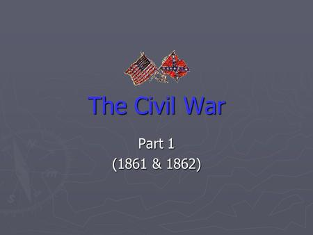 The Civil War Part 1 (1861 & 1862). Setting the Scene The first shots fired at Fort Sumter in April 1861 signaled the official start of the Civil War.